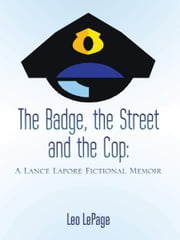 The Badge, the Street and the Cop - A Lance Lapore Fictional Memoir ebook by Leo LePage