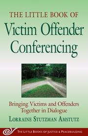 Little Book of Victim Offender Conferencing - Bringing Victims And Offenders Together In Dialogue ebook by Lorraine S. Amstutz