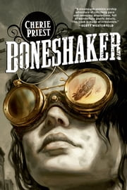 Boneshaker - A Novel of the Clockwork Century ebook by Cherie Priest