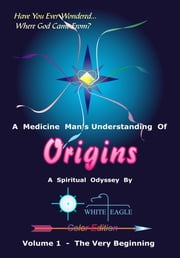 Origins: Volume 1 - Where God Came From ebook by White Eagle