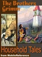 Brothers Grimm Household Tales: 200 Tales. Includes Hansel And Gretel, Rapunzel, Little Red-Cap, Clever Else & More (Mobi Classics) ebook by Wilhelm Grimm, Jakob  Grimm, Margaret Hunt (Translator)