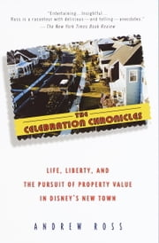 The Celebration Chronicles - Life, Liberty, and the Pursuit of Property Value in Disney's New Town ebook by Andrew Ross, Ph.D.