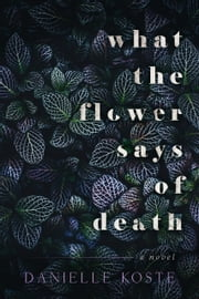 What The Flower Says Of Death ebook by Danielle Koste