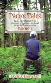 Paco's Tales - This is a HISTORICAL NOVEL of forty years of Texas history seen through the eyes of a Mexican orphan boy: Book #1. ebook by James A. Broussard