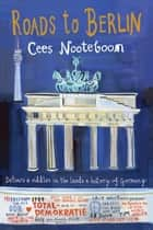 Roads to Berlin ebook by Cees Nooteboom,Laura Watkinson