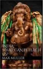 India: What can it teach us? ebook by Max Müller