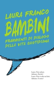 Bambini Frammenti di dialogo di vita quotidiana ebook by Laura Franco
