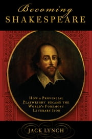 Becoming Shakespeare - The Unlikely Afterlife That Turned a Provincial Playwright into the Bard ebook by Jack Lynch