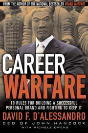 Career Warfare: 10 Rules for Building a Successful Personal Brand and Fighting to Keep It ebook by D'Alessandro, David, F.