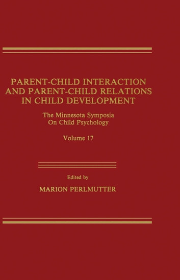 Parent-Child Interaction and Parent-Child Relations - The Minnesota Symposia on Child Psychology, Volume 17 ebook by