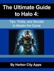 The Ultimate Guide to Halo 4 - Tips, Tricks, and Secrets to Master the Game ebook by Harbor City Apps