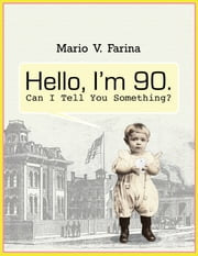 Hello I'm 90. Can I Tell You Something? ebook by Mario V. Farina