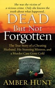 Dead But Not Forgotten - The True Story of a Cheating Husband, His Stunning Mistress, and a Murder Case Gone Cold ebook by Amber Hunt