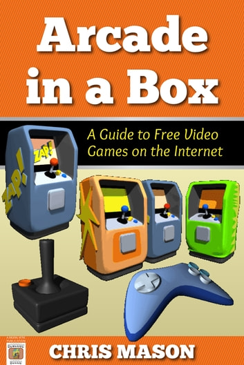 Arcade in a Box: A Guide to Free Video Games on the Internet ebook by Chris Mason