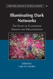 Illuminating Dark Networks - The Study of Clandestine Groups and Organizations ebook by Luke M. Gerdes