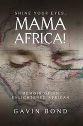 Shine Your Eyes, Mama Africa! - Memoir of an Enlightened African ebook by Gavin Bond