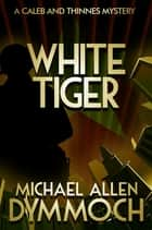 White Tiger - A Caleb & Thinnes Mystery ebook by Michael Allen Dymmoch