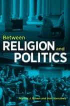 Between Religion and Politics ebook by Nathan J. Brown, Amr Hamzawy