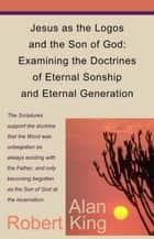Jesus as the Logos and the Son of God: Examining the Doctrines of Eternal Sonship and Eternal Generation ebook by Robert Alan King