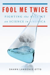 Fool Me Twice: Fighting the Assault on Science in America - Fighting the Assault on Science in America ebook by Shawn Lawrence Otto