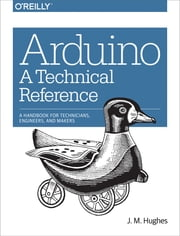 Arduino: A Technical Reference - A Handbook for Technicians, Engineers, and Makers ebook by Hughes