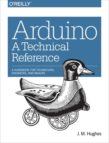 Arduino: A Technical Reference - A Handbook for Technicians, Engineers, and Makers ebook by J. M. Hughes