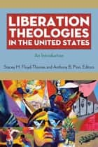 Liberation Theologies in the United States - An Introduction ebook by Stacey M. Floyd-Thomas, Anthony B. Pinn