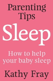Parenting Tips: Sleep ebook by Kathy Fray