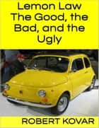Lemon Law: The Good, the Bad, and the Ugly ebook by Robert Kovar
