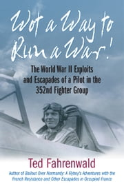 Wot a Way to Run a War! - The World War II Exploits and Escapades of a Pilot in the 352nd Fighter Group ebook by Ted Fahrenwald