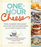 One-Hour Cheese - Ricotta, Mozzarella, Chèvre, Paneer--Even Burrata. Fresh and Simple Cheeses You Can Make in an Hour or Less! ebook by Claudia Lucero