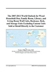 The 2007-2012 World Outlook for Wood Household Den, Family Room, Library, and Living Room Wall Units, Bookcase, Desk, and Storage Units Excluding Cust ebook by ICON Group International, Inc.
