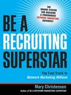 Be a Recruiting Superstar - The Fast Track to Network Marketing Millions eBook von Mary Christensen
