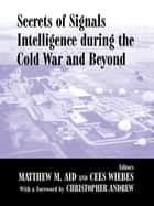 Secrets of Signals Intelligence During the Cold War - From Cold War to Globalization ebook by Matthew M. Aid, Cees Wiebes