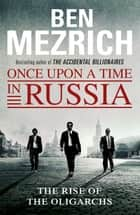Once Upon a Time in Russia - The Rise of the Oligarchs and the Greatest Wealth in History eBook by Ben Mezrich