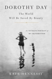 Dorothy Day: The World Will Be Saved By Beauty - An Intimate Portrait of My Grandmother ebook by Kate Hennessy