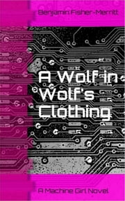 Machine Girl Book 3: A Wolf in Wolf's Clothing ebook by Benjamin Fisher-Merritt
