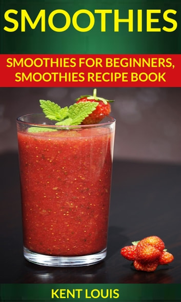 Smoothies: Smoothies For Beginners Smoothies Recipe Book ebook by Kent Louis