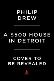 A $500 House in Detroit - Rebuilding an Abandoned Home and an American City ebook by Drew Philp