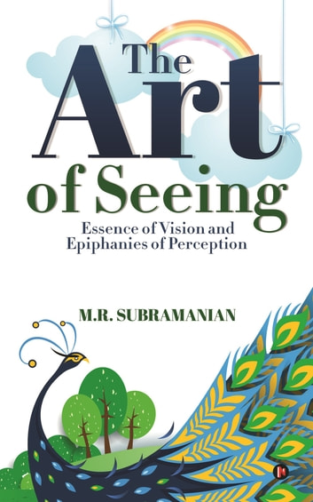 The Art of Seeing - Essence of Vision and Epiphanies of Perception ebook by M.R. Subramanian