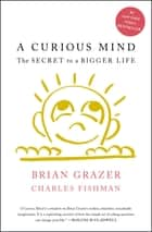 A Curious Mind - The Secret to a Bigger Life ebook by Brian Grazer, Charles Fishman