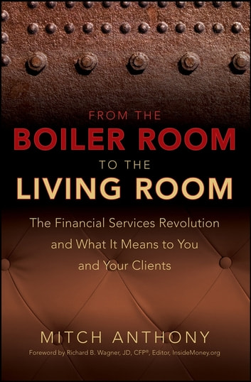 From the Boiler Room to the Living Room - The Financial Services Revolution and What it Means to You and Your Clients ebook by Mitch Anthony,Richard Wagner