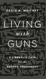 Living with Guns - A Liberal's Case for the Second Amendment ebook by Craig Whitney