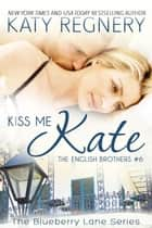 Kiss Me Kate, The English Brothers #6 - The Blueberry Lane Series, #6 ebook by Katy Regnery