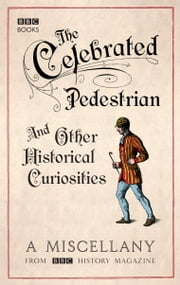The Celebrated Pedestrian and Other Historical Curiosities ebook by BBC History Magazine