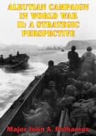Aleutian Campaign In World War II: A Strategic Perspective ebook by Major John A. Polhamus