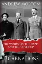 17 Carnations - The Windsors, The Nazis and The Cover-Up ebook by Andrew Morton