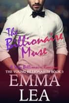 The Billionaire Muse - A Sexy Billionaire Romance ebook by Emma Lea