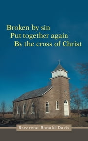 Broken by sin - Put together again By the cross of Christ ebook by Reverend Ronald Davis