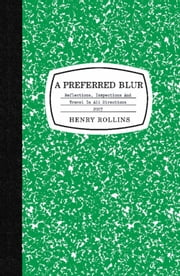 A Preferred Blur - Reflections, Inspections, and Travel in All Directions ebook by Henry Rollins
